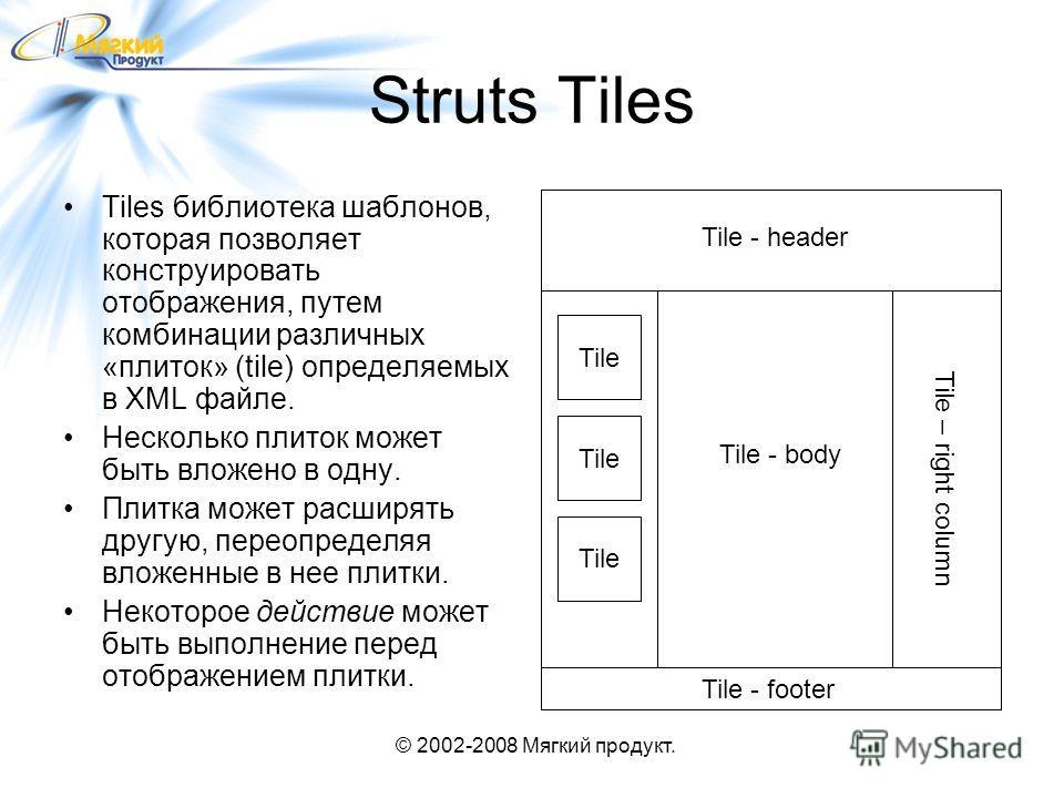 © 2002-2008 Мягкий продукт. Struts Tiles Tiles библиотека шаблонов, которая позволяет конструировать отображения, путем комбинации различных «плиток» (tile) определяемых в XML файле. Несколько плиток может быть вложено в одну. Плитка может расширять