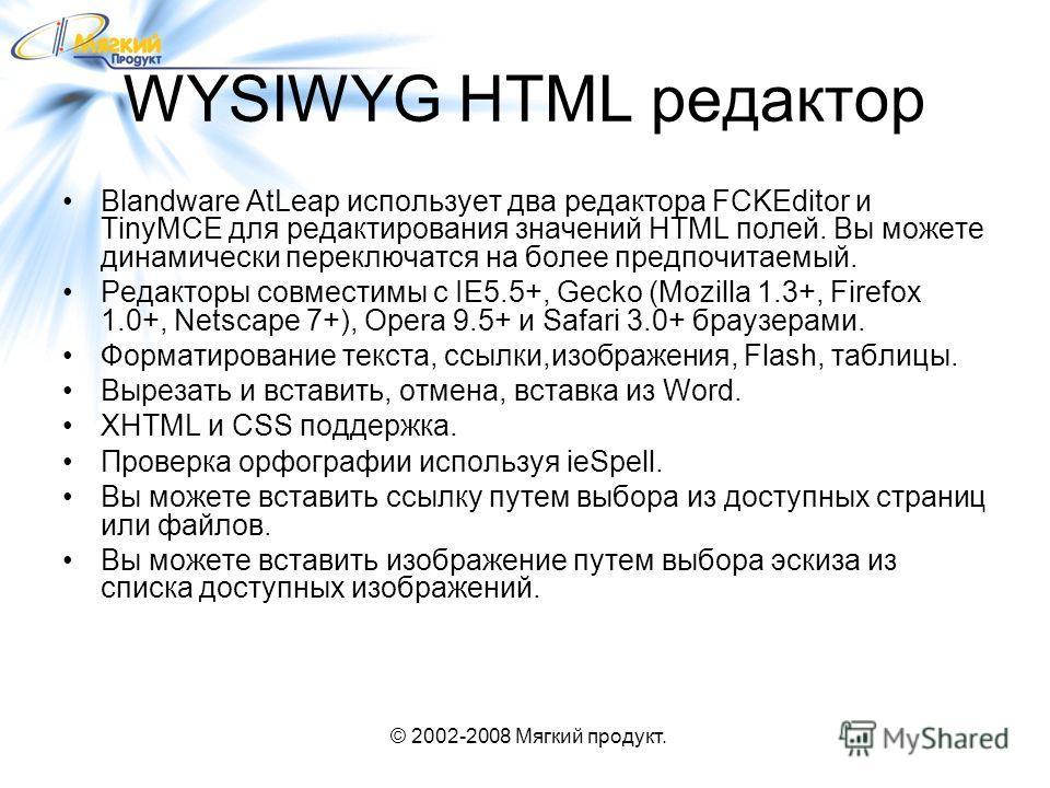 © 2002-2008 Мягкий продукт. WYSIWYG HTML редактор Blandware AtLeap использует два редактора FCKEditor и TinyMCE для редактирования значений HTML полей. Вы можете динамически переключатся на более предпочитаемый. Редакторы совместимы с IE5.5+, Gecko (