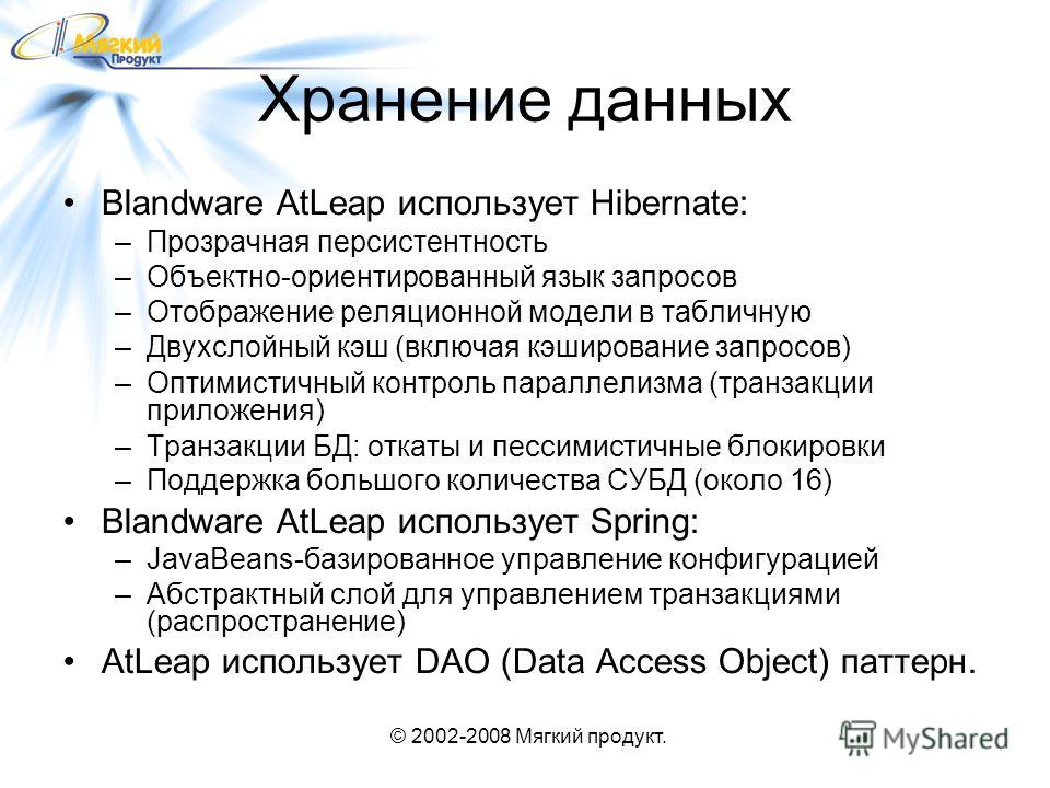 © 2002-2008 Мягкий продукт. Хранение данных Blandware AtLeap использует Hibernate: –Прозрачная персистентность –Объектно-ориентированный язык запросов –Отображение реляционной модели в табличную –Двухслойный кэш (включая кэширование запросов) –Оптими