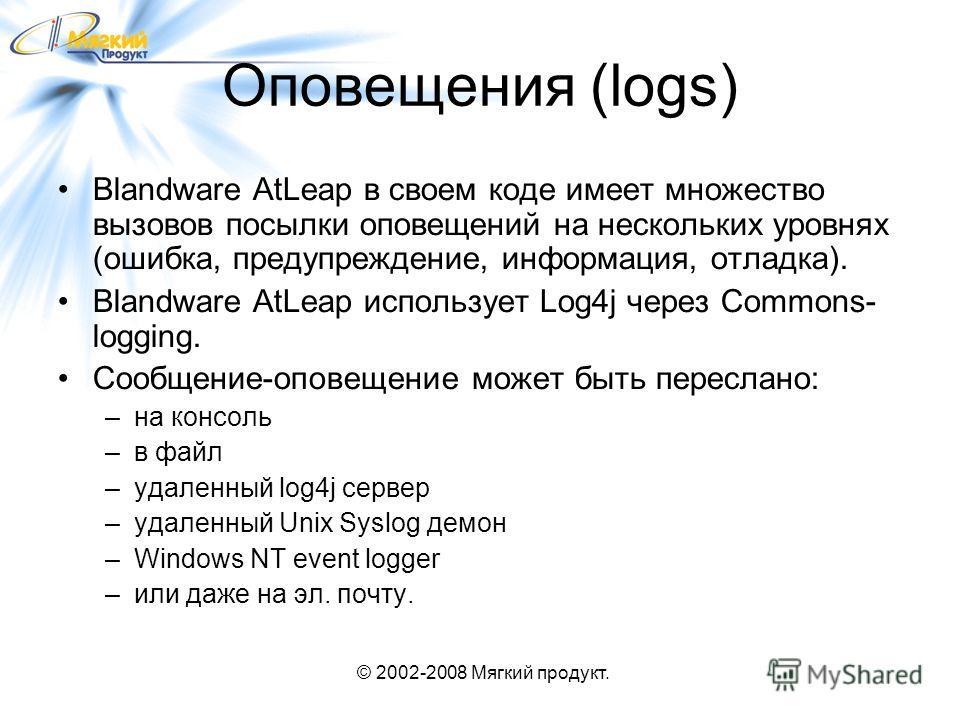 © 2002-2008 Мягкий продукт. Оповещения (logs) Blandware AtLeap в своем коде имеет множество вызовов посылки оповещений на нескольких уровнях (ошибка, предупреждение, информация, отладка). Blandware AtLeap использует Log4j через Commons- logging. Сооб