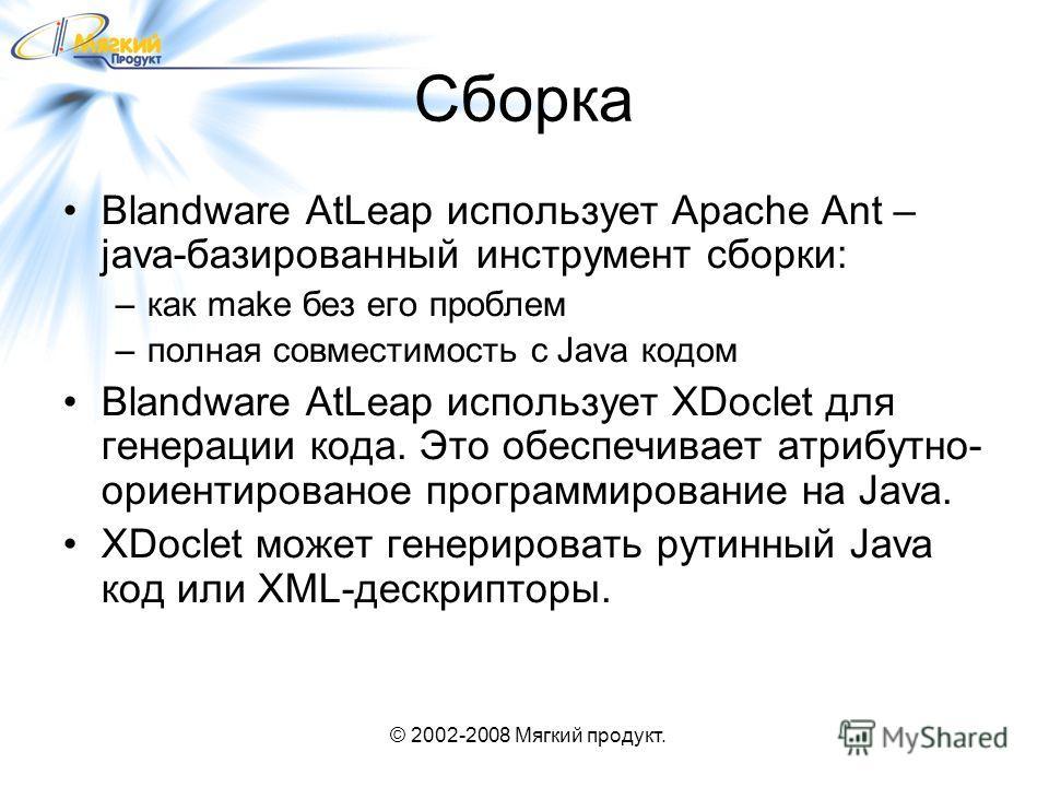 © 2002-2008 Мягкий продукт. Сборка Blandware AtLeap использует Apache Ant – java-базированный инструмент сборки: –как make без его проблем –полная совместимость с Java кодом Blandware AtLeap использует XDoclet для генерации кода. Это обеспечивает атр