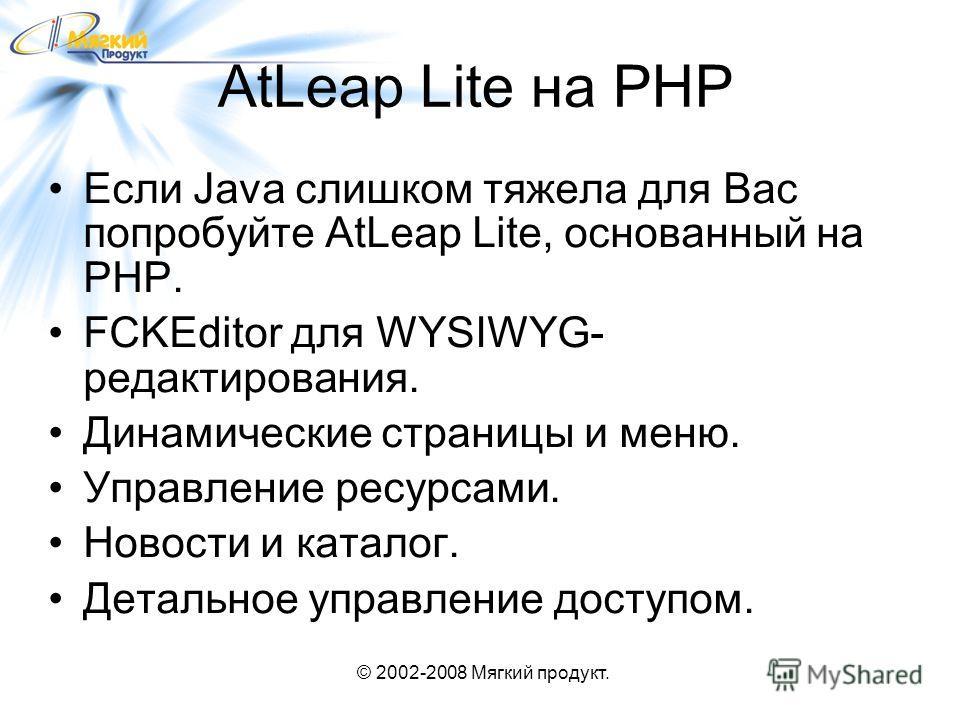 © 2002-2008 Мягкий продукт. AtLeap Lite на PHP Если Java слишком тяжела для Вас попробуйте AtLeap Lite, основанный на PHP. FCKEditor для WYSIWYG- редактирования. Динамические страницы и меню. Управление ресурсами. Новости и каталог. Детальное управле