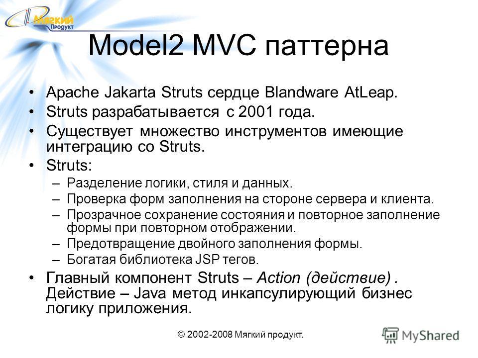 © 2002-2008 Мягкий продукт. Model2 MVC паттерна Apache Jakarta Struts сердце Blandware AtLeap. Struts разрабатывается с 2001 года. Существует множество инструментов имеющие интеграцию со Struts. Struts: –Разделение логики, стиля и данных. –Проверка ф