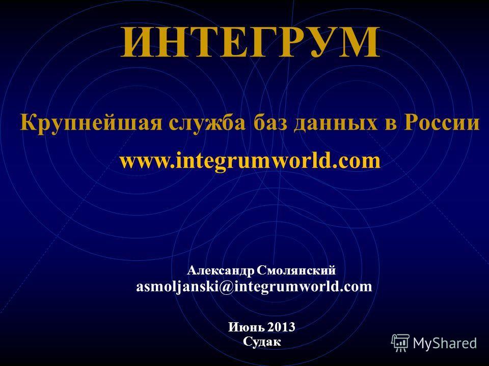 ИНТЕГРУМ Крупнейшая служба баз данных в России Июнь 2013 Судак www.integrumworld.com Александр Смолянский asmoljanski@integrumworld.com