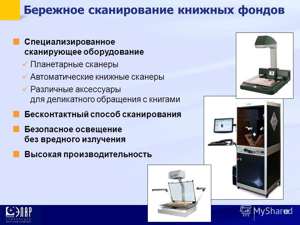 Бережное сканирование книжных фондов 12 Специализированное сканирующее оборудование Планетарные сканеры Автоматические книжные сканеры Различные аксессуары для деликатного обращения с книгами Бесконтактный способ сканирования Безопасное освещение без