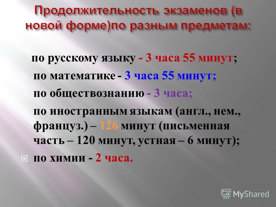 по русскому языку - 3 часа 55 минут ; по математике - 3 часа 55 минут ; по обществознанию - 3 часа ; по иностранным языкам ( англ., нем., француз.) – 126 минут ( письменная часть – 120 минут, устная – 6 минут ); по химии - 2 часа.
