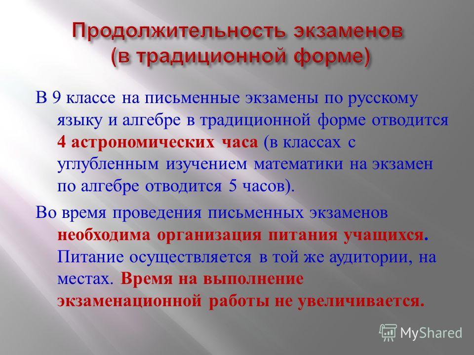 В 9 классе на письменные экзамены по русскому языку и алгебре в традиционной форме отводится 4 астрономических часа ( в классах с углубленным изучением математики на экзамен по алгебре отводится 5 часов ). Во время проведения письменных экзаменов нео