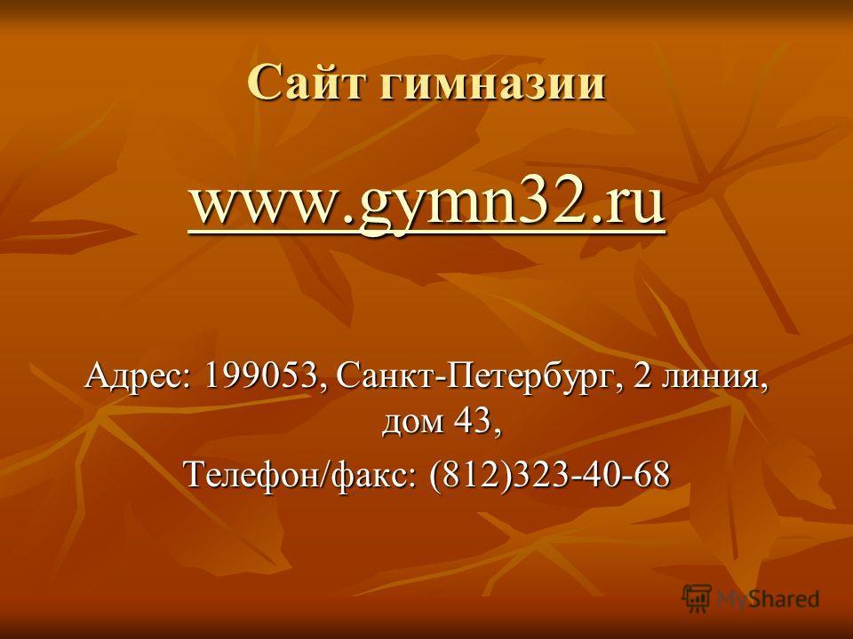 Сайт гимназии www.gymn32.ru Адрес: 199053, Санкт-Петербург, 2 линия, дом 43, Телефон/факс: (812)323-40-68