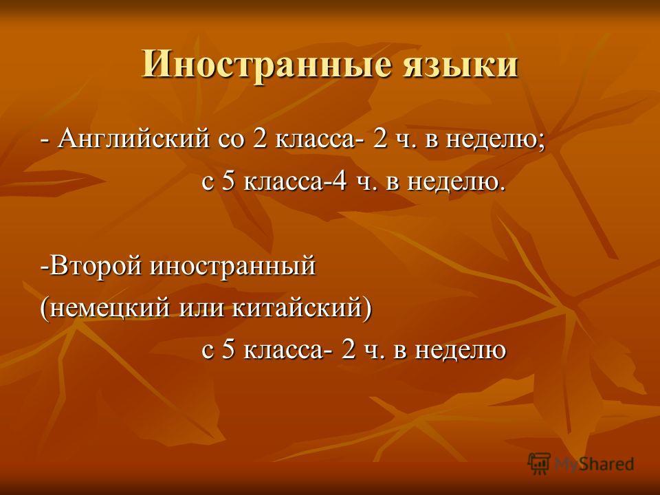 Иностранные языки - Английский со 2 класса- 2 ч. в неделю; с 5 класса-4 ч. в неделю. с 5 класса-4 ч. в неделю. -Второй иностранный (немецкий или китайский) с 5 класса- 2 ч. в неделю с 5 класса- 2 ч. в неделю