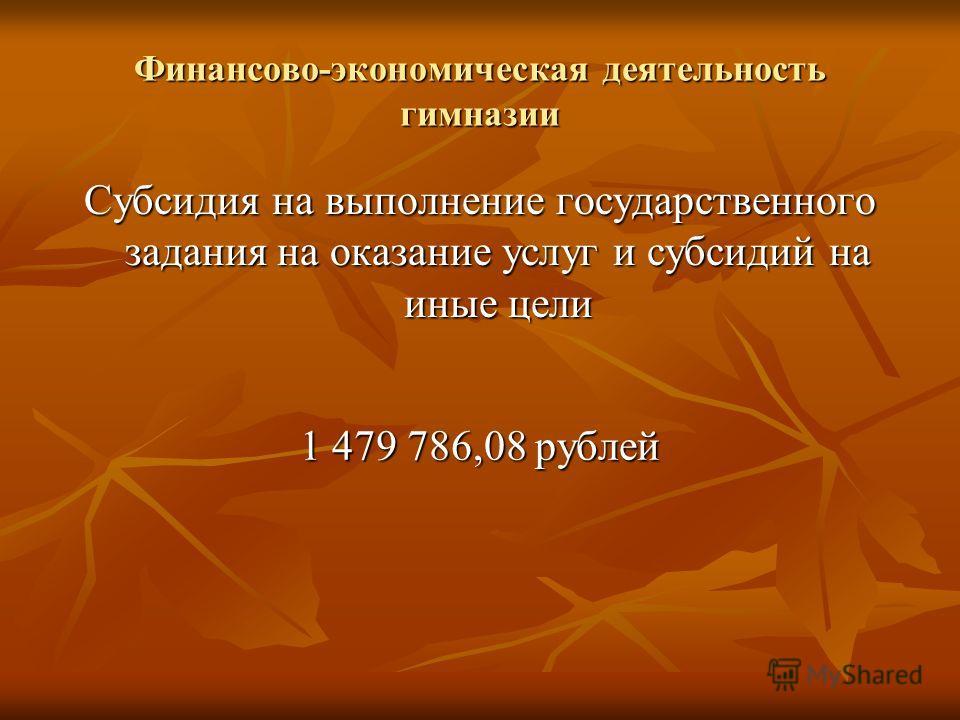 Финансово-экономическая деятельность гимназии Субсидия на выполнение государственного задания на оказание услуг и субсидий на иные цели 1 479 786,08 рублей