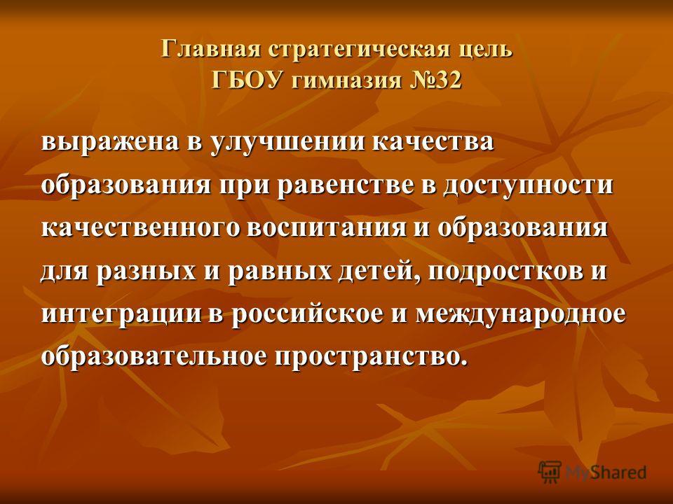 Главная стратегическая цель ГБОУ гимназия 32 выражена в улучшении качества образования при равенстве в доступности качественного воспитания и образования для разных и равных детей, подростков и интеграции в российское и международное образовательное