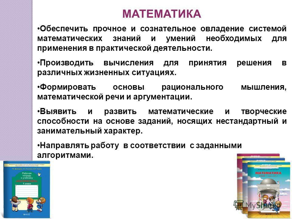 МАТЕМАТИКА Обеспечить прочное и сознательное овладение системой математических знаний и умений необходимых для применения в практической деятельности. Производить вычисления для принятия решения в различных жизненных ситуациях. Формировать основы рац