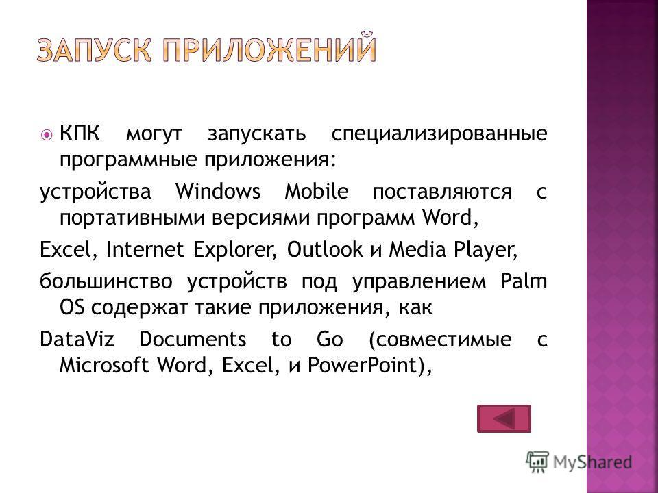 КПК могут запускать специализированные программные приложения: устройства Windows Mobile поставляются с портативными версиями программ Word, Excel, Internet Explorer, Outlook и Media Player, большинство устройств под управлением Palm OS содержат таки