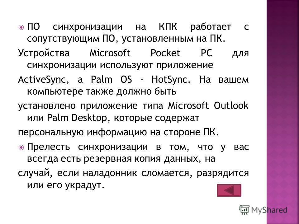 ПО синхронизации на КПК работает с сопутствующим ПО, установленным на ПК. Устройства Microsoft Pocket PC для синхронизации используют приложение ActiveSync, а Palm OS - HotSync. На вашем компьютере также должно быть установлено приложение типа Micros