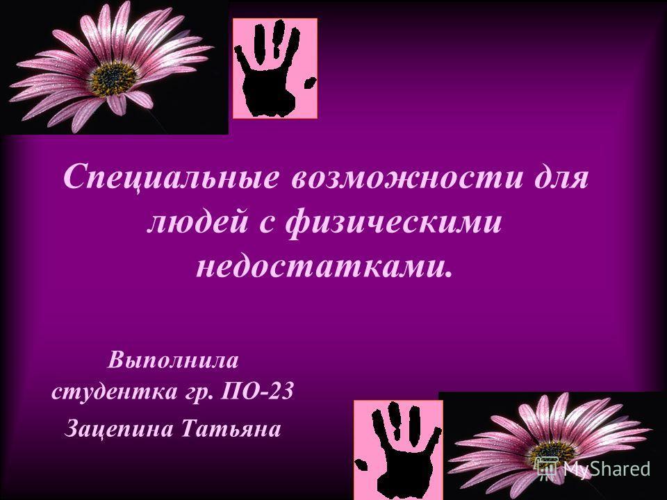 Выполнила студентка гр. ПО-23 Зацепина Татьяна Специальные возможности для людей с физическими недостатками.