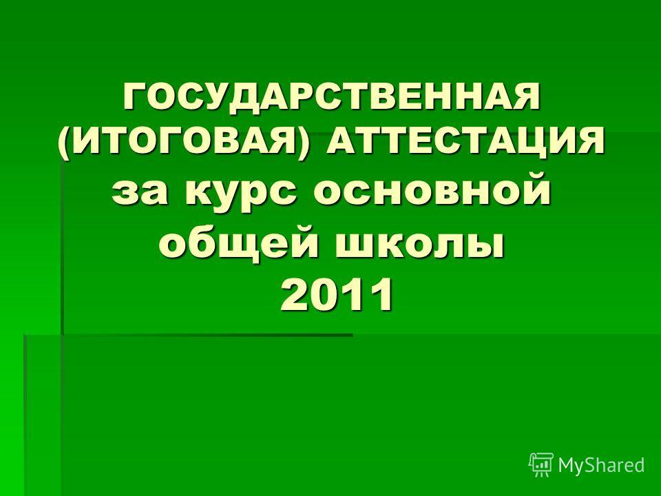 ГОСУДАРСТВЕННАЯ (ИТОГОВАЯ) АТТЕСТАЦИЯ за курс основной общей школы 2011