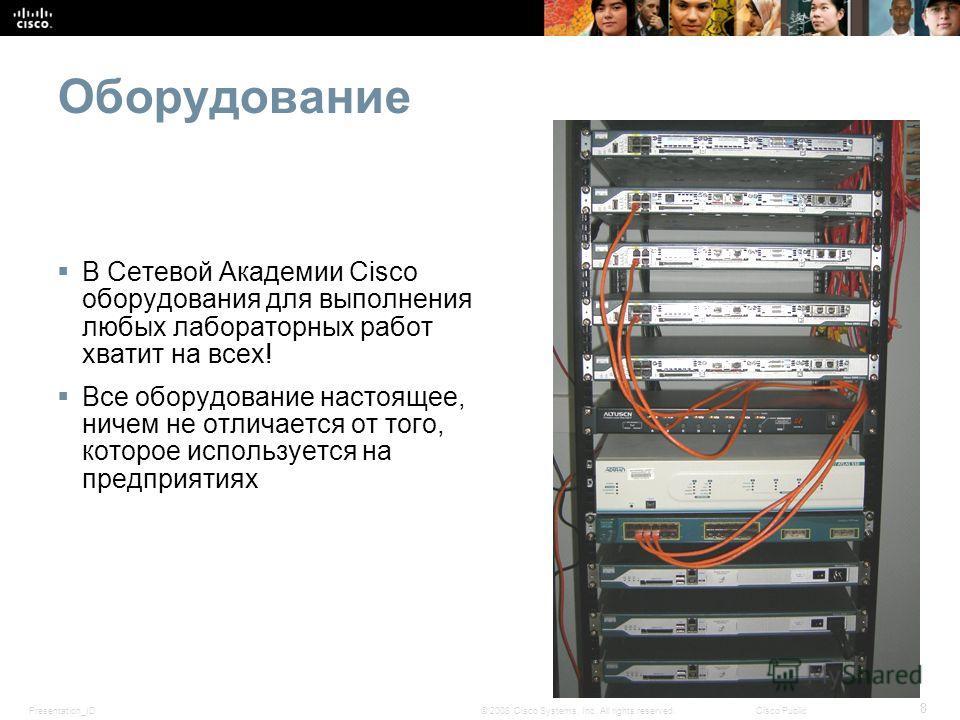 Presentation_ID 8 © 2008 Cisco Systems, Inc. All rights reserved.Cisco Public Оборудование В Сетевой Академии Cisco оборудования для выполнения любых лабораторных работ хватит на всех! Все оборудование настоящее, ничем не отличается от того, которое