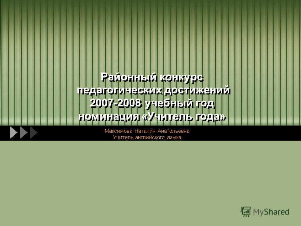 LOGO Районный конкурс педагогических достижений 2007-2008 учебный год номинация «Учитель года» Максимова Наталия Анатольевна Учитель английского языка