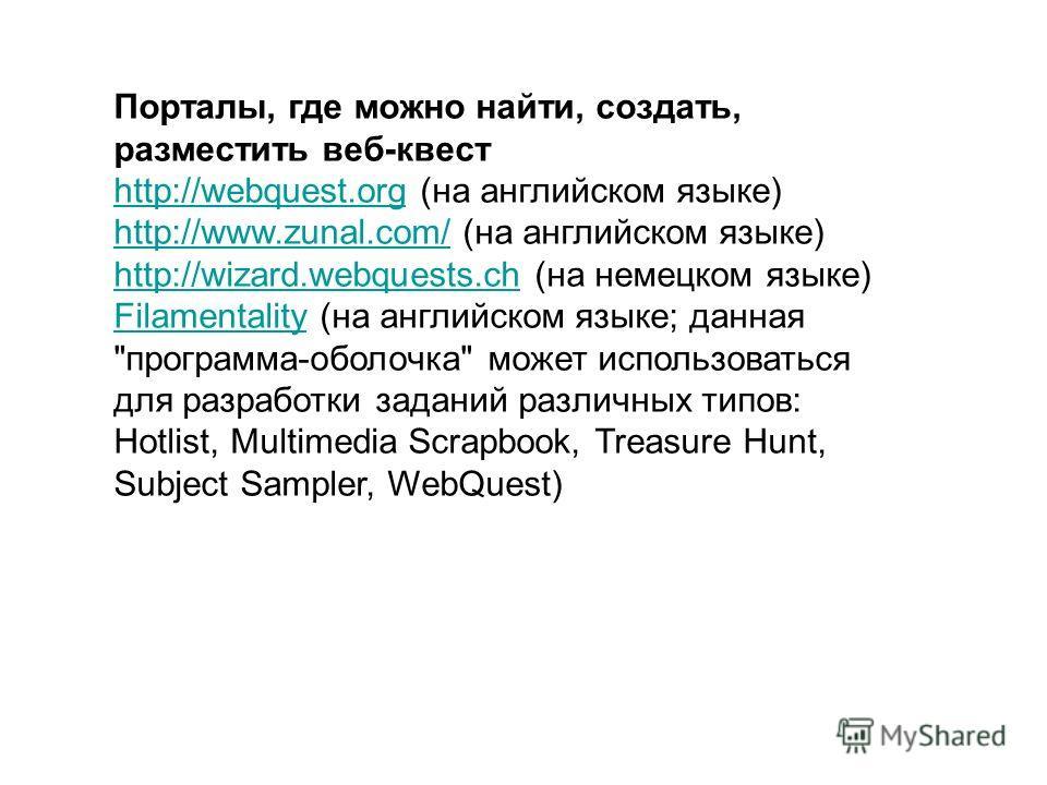 Порталы, где можно найти, создать, разместить веб-квест http://webquest.orghttp://webquest.org (на английском языке) http://www.zunal.com/http://www.zunal.com/ (на английском языке) http://wizard.webquests.chhttp://wizard.webquests.ch (на немецком яз