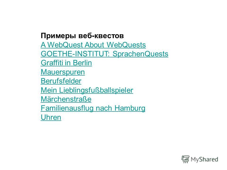 Примеры веб-квестов A WebQuest About WebQuests GOETHE-INSTITUT: SprachenQuests Graffiti in Berlin Mauerspuren Berufsfelder Mein Lieblingsfußballspieler Märchenstraße Familienausflug nach Hamburg Uhren