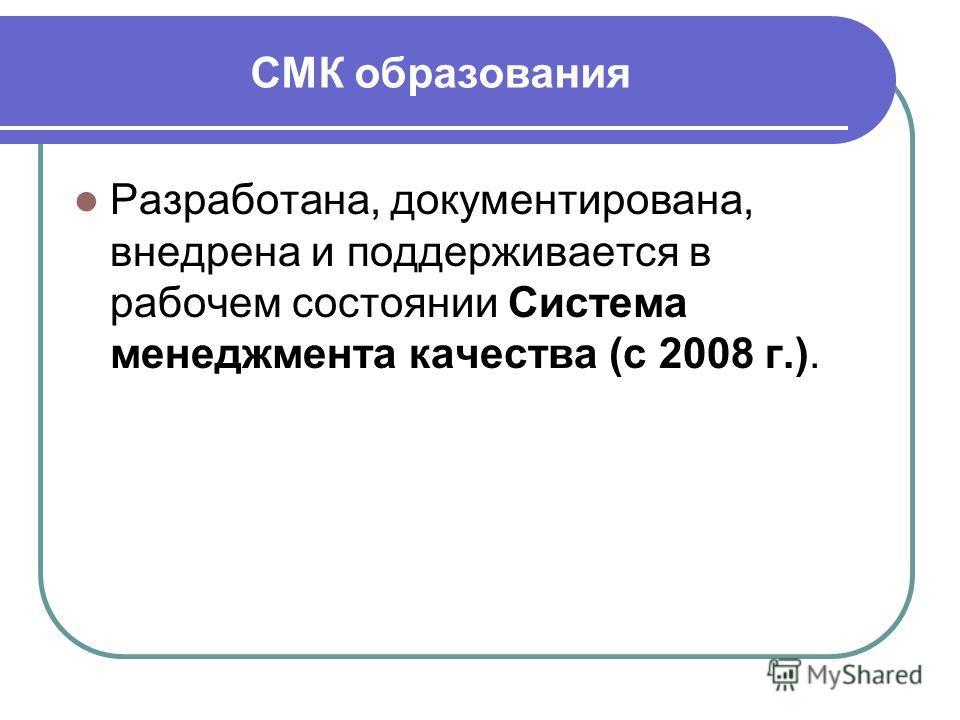 СМК образования Разработана, документирована, внедрена и поддерживается в рабочем состоянии Система менеджмента качества (с 2008 г.).