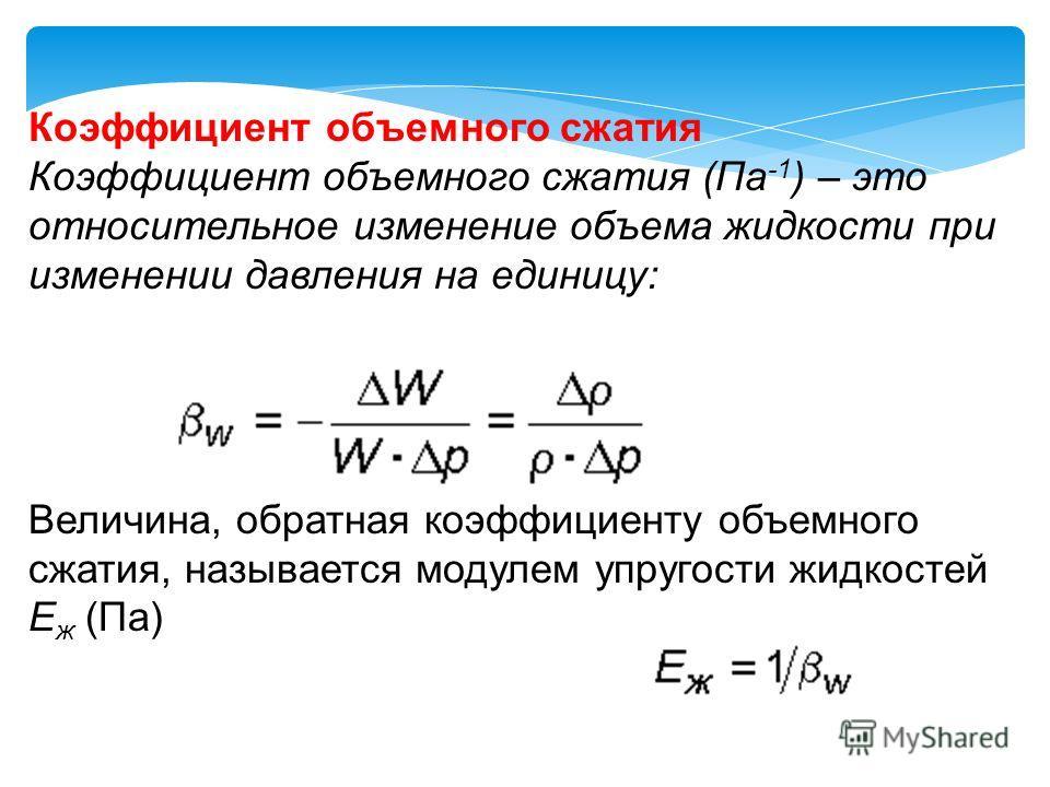 Коэффициент объемного сжатия Коэффициент объемного сжатия (Па -1 ) – это относительное изменение объема жидкости при изменении давления на единицу: Величина, обратная коэффициенту объемного сжатия, называется модулем упругости жидкостей E ж (Па)