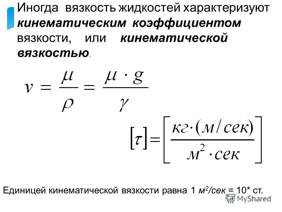 Иногда вязкость жидкостей характеризуют кинематическим коэффициентом вязкости, или кинематической вязкостью. Единицей кинематической вязкости равна 1 м 2 /сек = 10* ст.