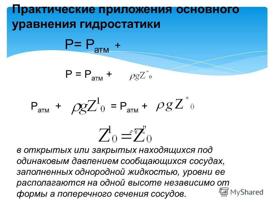 Практические приложения основного уравнения гидростатики Р= Р атм + Р атм + = Р атм + в открытых или закрытых находящихся под одинаковым давлением сообщающихся сосудах, заполненных однородной жидкостью, уровни ее располагаются на одной высоте независ