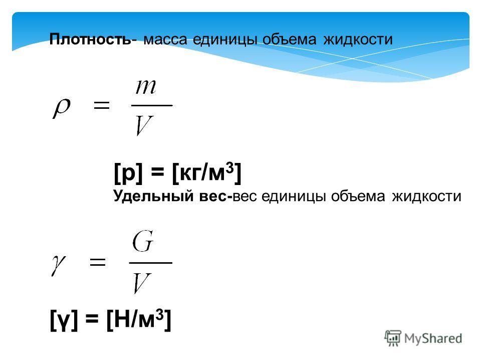 Плотность- масса единицы объема жидкости [p] = [кг/м 3 ] Удельный вес-вес единицы объема жидкости [γ] = [H/м 3 ]