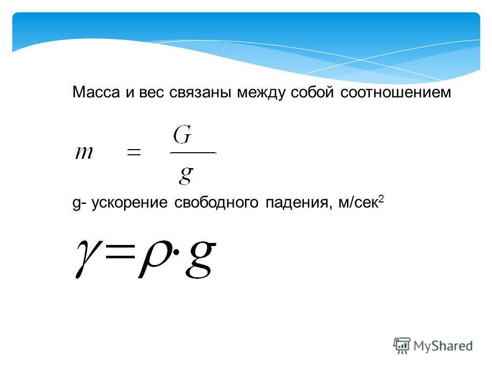 Масса и вес связаны между собой соотношением g- ускорение свободного падения, м/сек 2