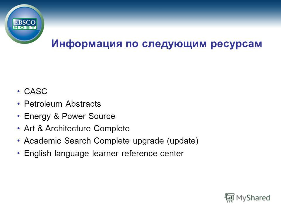 Информация по следующим ресурсам CASC Petroleum Abstracts Energy & Power Source Art & Architecture Complete Academic Search Complete upgrade (update) English language learner reference center