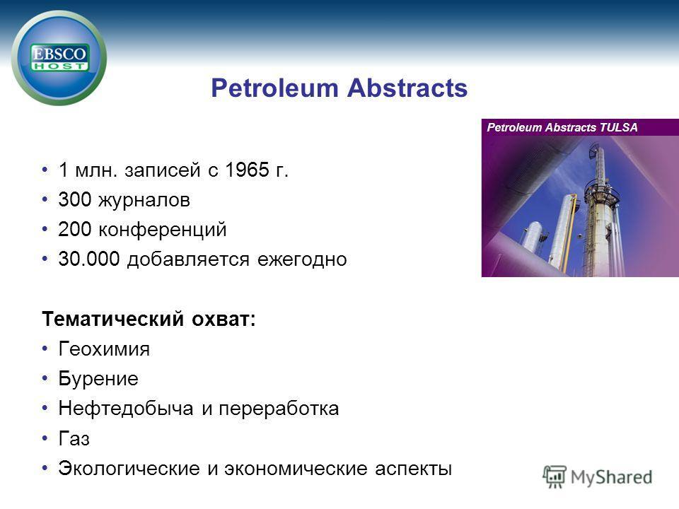 Petroleum Abstracts 1 млн. записей с 1965 г. 300 журналов 200 конференций 30.000 добавляется ежегодно Тематический охват: Геохимия Бурение Нефтедобыча и переработка Газ Экологические и экономические аспекты