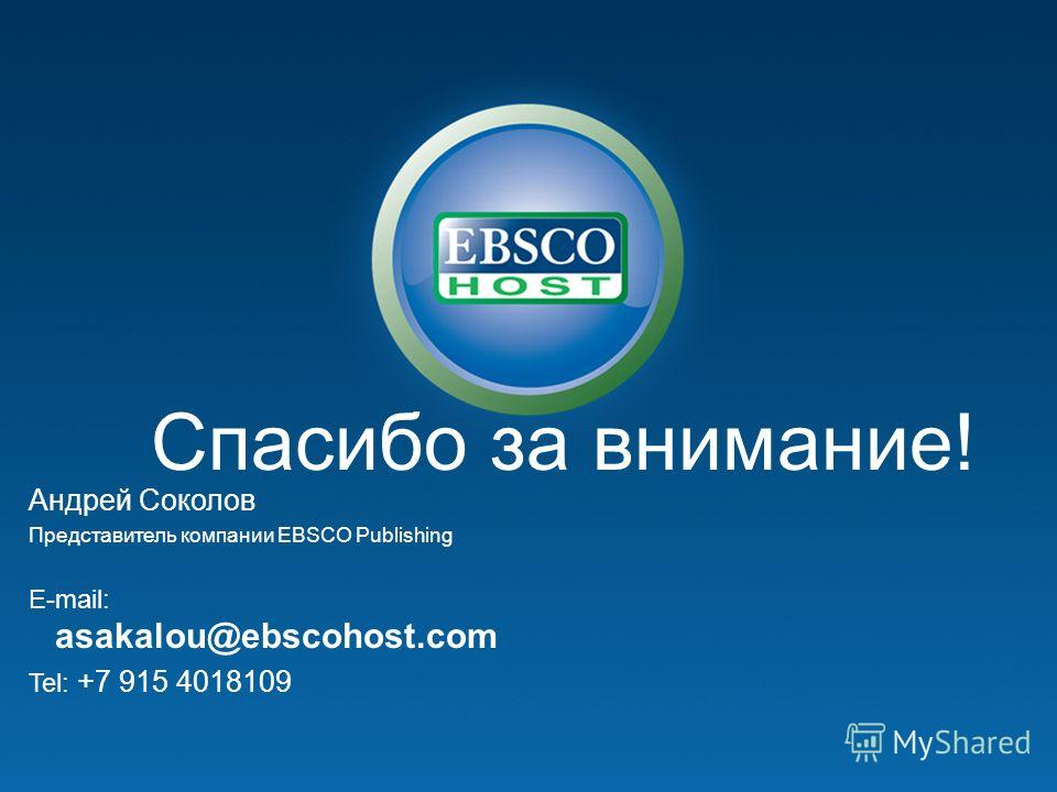 Спасибо за внимание! Андрей Соколов Представитель компании EBSCO Publishing E-mail: asakalou@ebscohost.com Tel: +7 915 4018109