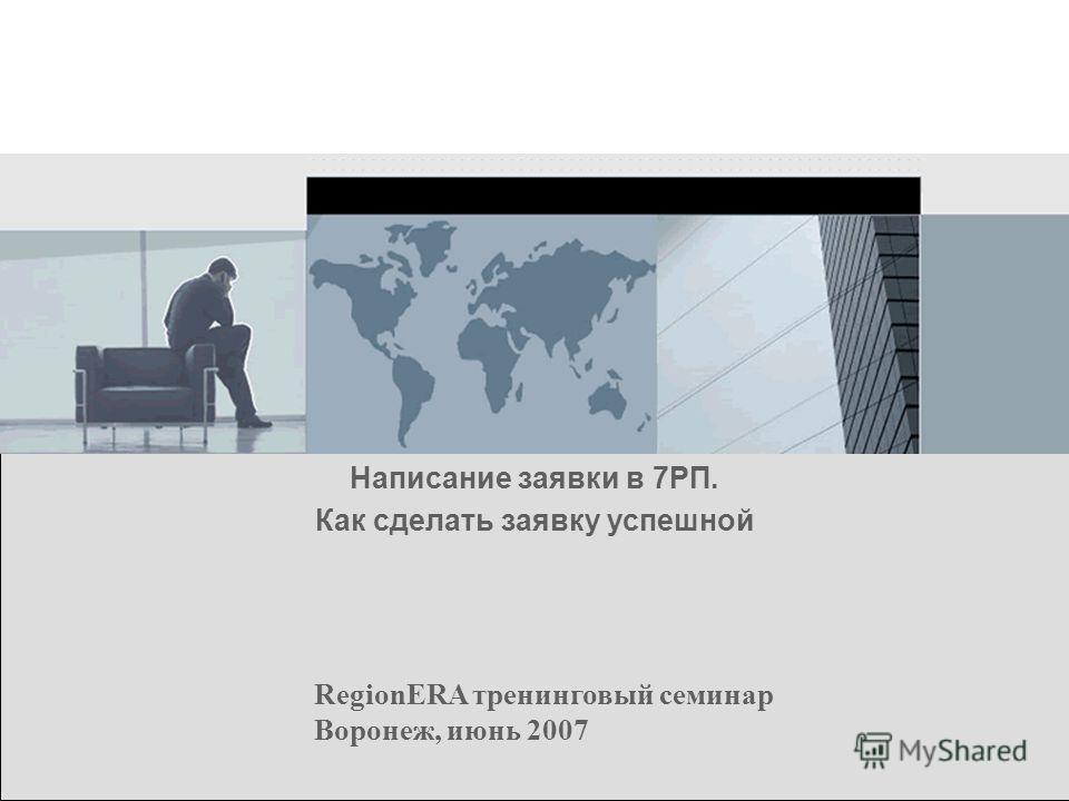 RegionERA тренинговый семинар Воронеж, июнь 2007 Написание заявки в 7РП. Как сделать заявку успешной