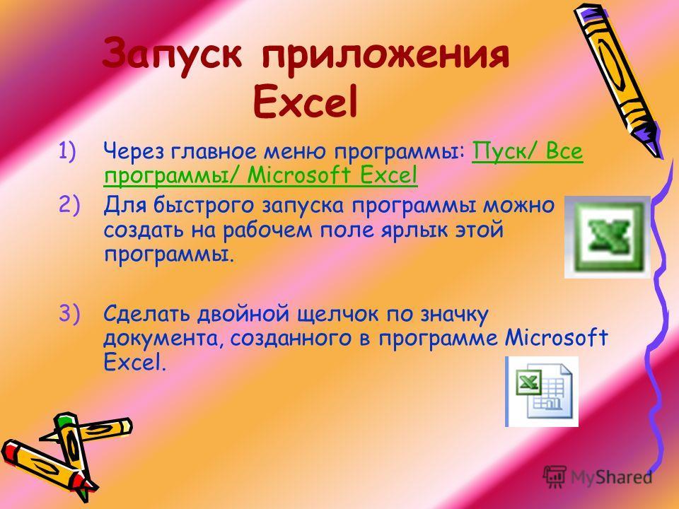 Запуск приложения Excel 1)Через главное меню программы: Пуск/ Все программы/ Microsoft Excel 2)Для быстрого запуска программы можно создать на рабочем поле ярлык этой программы. 3)Сделать двойной щелчок по значку документа, созданного в программе Mic