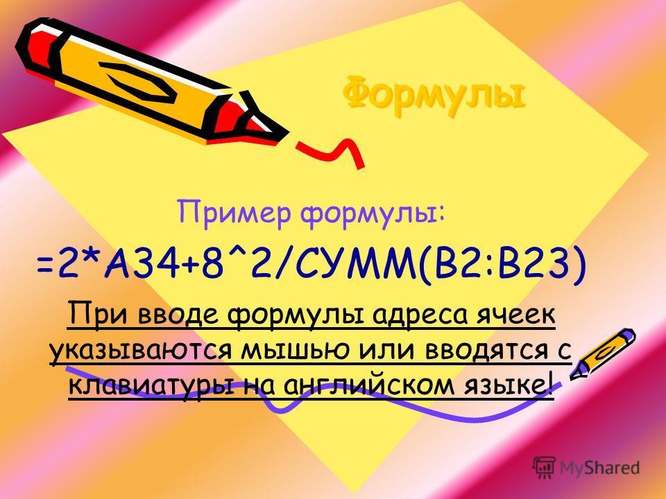 Формулы Пример формулы: =2*А34+8^2/СУММ(В2:В23) При вводе формулы адреса ячеек указываются мышью или вводятся с клавиатуры на английском языке!
