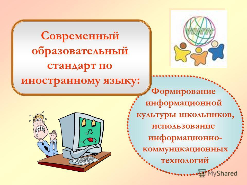 Формирование информационной культуры школьников, использование информационно- коммуникационных технологий Современный образовательный стандарт по иностранному языку:
