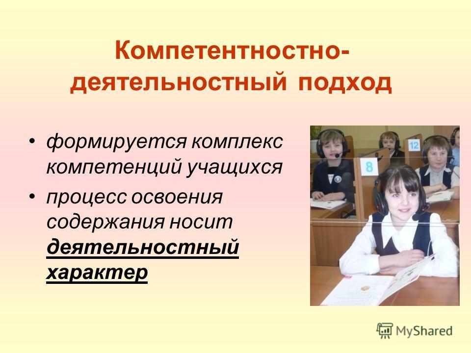 Компетентностно- деятельностный подход формируется комплекс компетенций учащихся процесс освоения содержания носит деятельностный характер