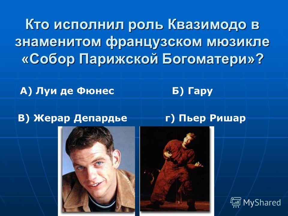 Кто исполнил роль Квазимодо в знаменитом французском мюзикле «Собор Парижской Богоматери»? А) Луи де Фюнес В) Жерар Депардье Б) Гару г) Пьер Ришар