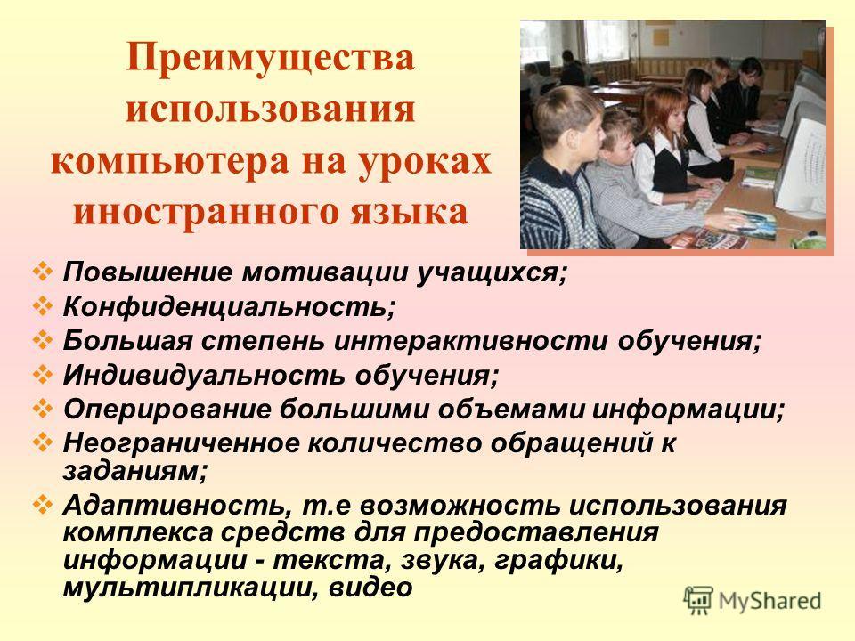 Преимущества использования компьютера на уроках иностранного языка Повышение мотивации учащихся; Конфиденциальность; Большая степень интерактивности обучения; Индивидуальность обучения; Оперирование большими объемами информации; Неограниченное количе
