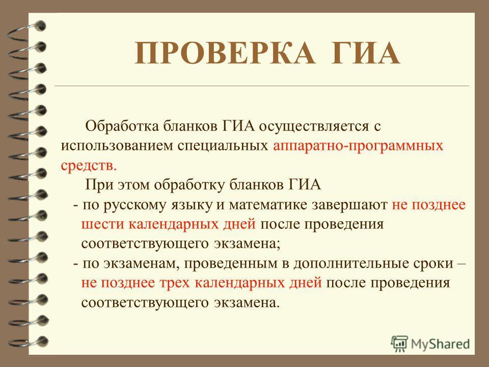 Обработка бланков ГИА осуществляется с использованием специальных аппаратно-программных средств. При этом обработку бланков ГИА - по русскому языку и математике завершают не позднее шести календарных дней после проведения соответствующего экзамена; -