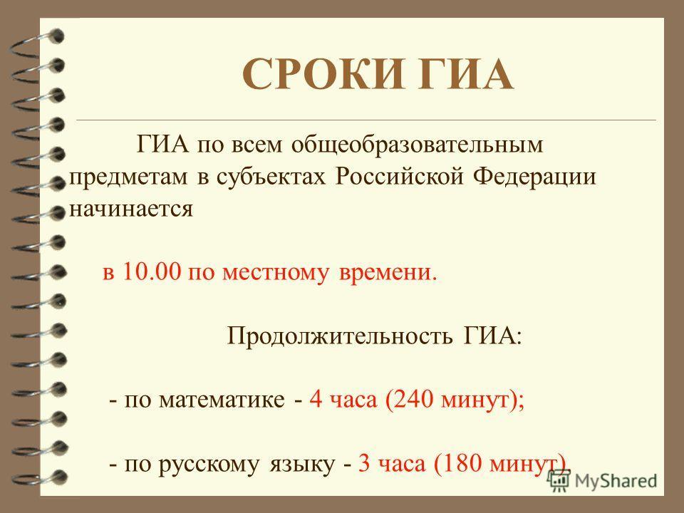 ГИА по всем общеобразовательным предметам в субъектах Российской Федерации начинается в 10.00 по местному времени. Продолжительность ГИА: - по математике - 4 часа (240 минут); - по русскому языку - 3 часа (180 минут). СРОКИ ГИА