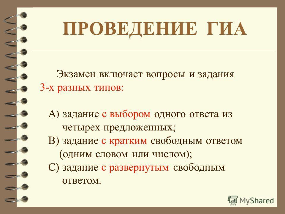 ПРОВЕДЕНИЕ ГИА Экзамен включает вопросы и задания 3-х разных типов: А) задание с выбором одного ответа из четырех предложенных; В) задание с кратким свободным ответом (одним словом или числом); С) задание с развернутым свободным ответом.