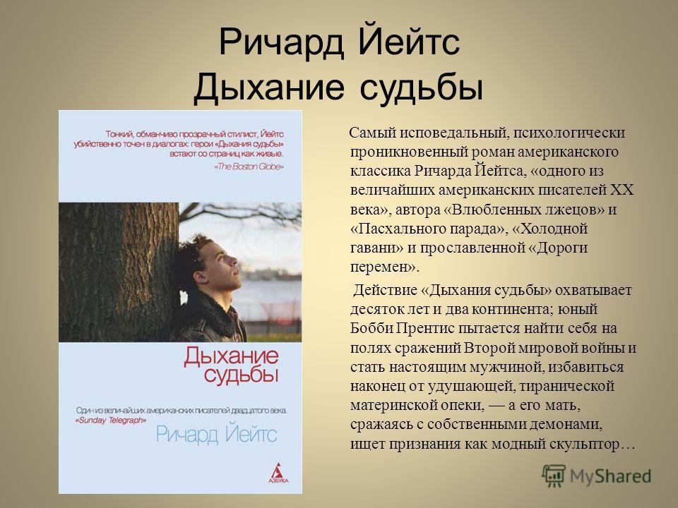 Ричард Йейтс Дыхание судьбы Самый исповедальный, психологически проникновенный роман американского классика Ричарда Йейтса, «одного из величайших американских писателей XX века», автора «Влюбленных лжецов» и «Пасхального парада», «Холодной гавани» и