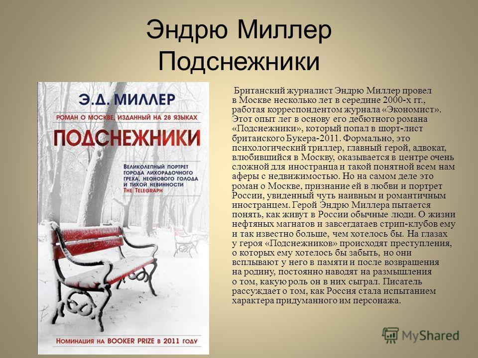 Эндрю Миллер Подснежники Британский журналист Эндрю Миллер провел в Москве несколько лет в середине 2000-х гг., работая корреспондентом журнала «Экономист». Этот опыт лег в основу его дебютного романа «Подснежники», который попал в шорт-лист британск
