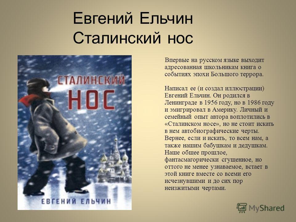 Евгений Ельчин Сталинский нос Впервые на русском языке выходит адресованная школьникам книга о событиях эпохи Большого террора. Написал ее (и создал иллюстрации) Евгений Ельчин. Он родился в Ленинграде в 1956 году, но в 1986 году и эмигрировал в Амер