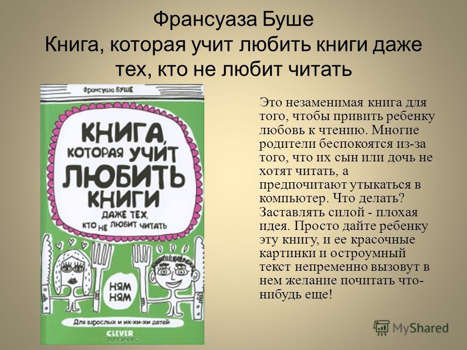 Франсуаза Буше Книга, которая учит любить книги даже тех, кто не любит читать Это незаменимая книга для того, чтобы привить ребенку любовь к чтению. Многие родители беспокоятся из-за того, что их сын или дочь не хотят читать, а предпочитают утыкаться