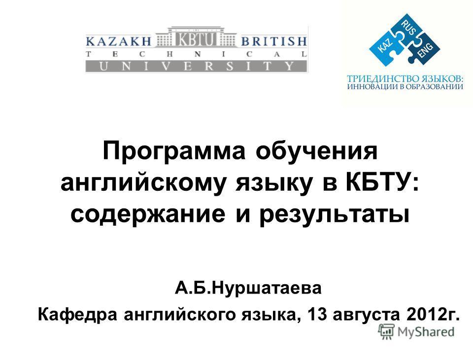 Программа обучения английскому языку в КБТУ: содержание и результаты А.Б.Нуршатаева Кафедра английского языка, 13 августа 2012г.