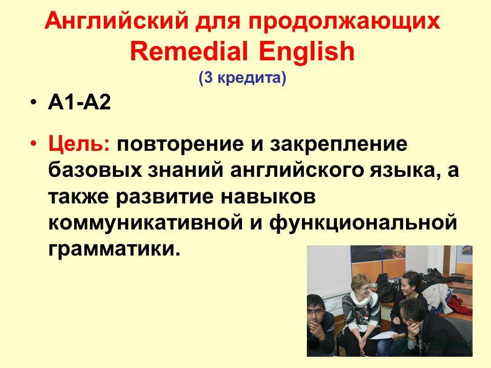 16 Английский для продолжающих Remedial English (3 кредита) А1-А2 Цель: повторение и закрепление базовых знаний английского языка, а также развитие навыков коммуникативной и функциональной грамматики.