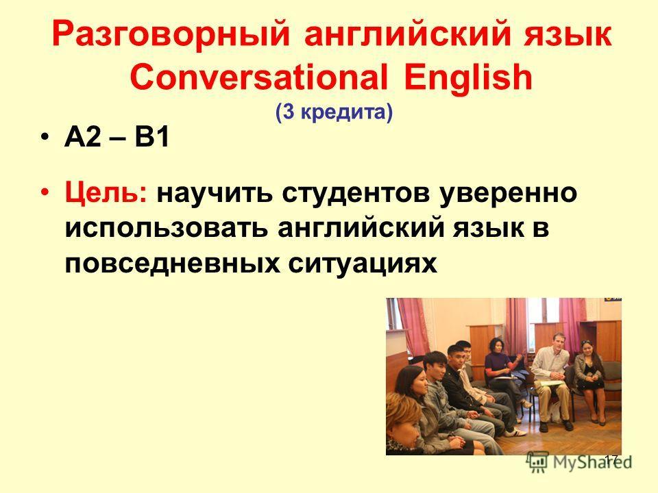17 Разговорный английский язык Conversational English (3 кредита) A2 – B1 Цель: научить студентов уверенно использовать английский язык в повседневных ситуациях